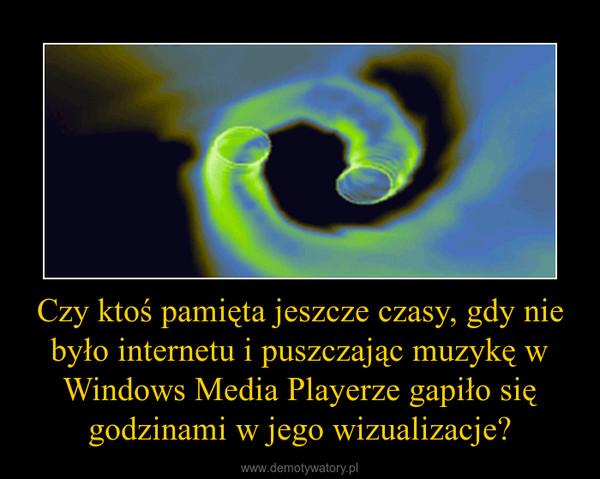 Czy ktoś pamięta jeszcze czasy, gdy nie było internetu i puszczając muzykę w Windows Media Playerze gapiło się godzinami w jego wizualizacje? –