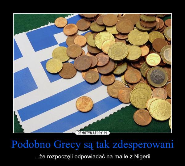 Podobno Grecy są tak zdesperowani – ...że rozpoczęli odpowiadać na maile z Nigerii