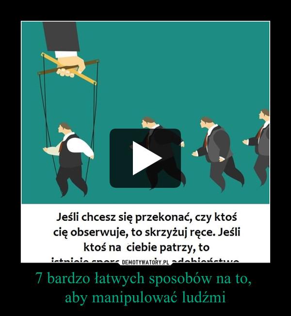 7 bardzo łatwych sposobów na to, aby manipulować ludźmi –