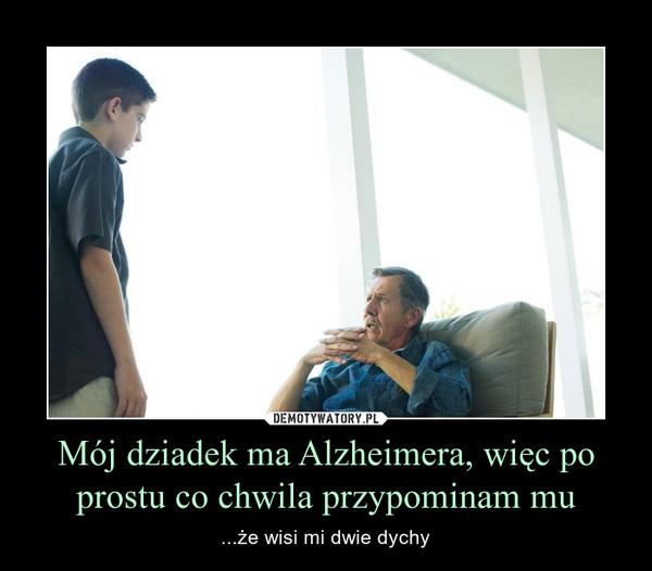 Mój dziadek ma Alzheimera, więc po prostu co chwila przypominam mu – ...że wisi mi dwie dychy