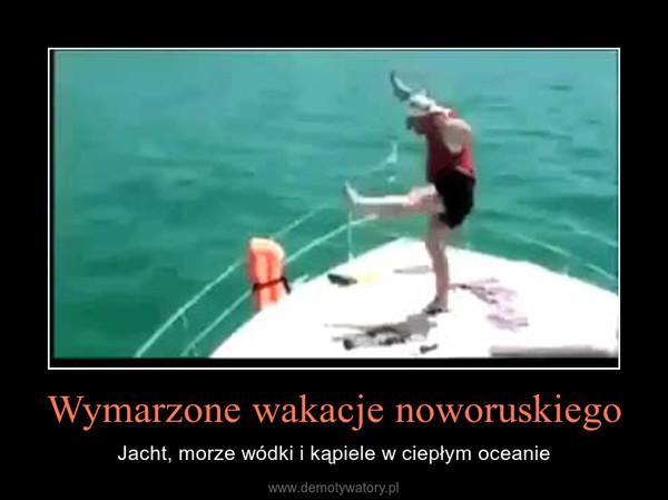 Wymarzone wakacje noworuskiego – Jacht, morze wódki i kąpiele w ciepłym oceanie