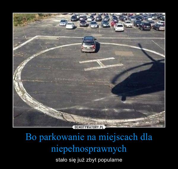 Bo parkowanie na miejscach dla niepełnosprawnych – stało się już zbyt popularne