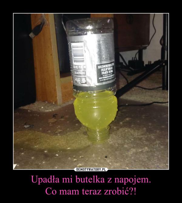 Upadła mi butelka z napojem.Co mam teraz zrobić?! –