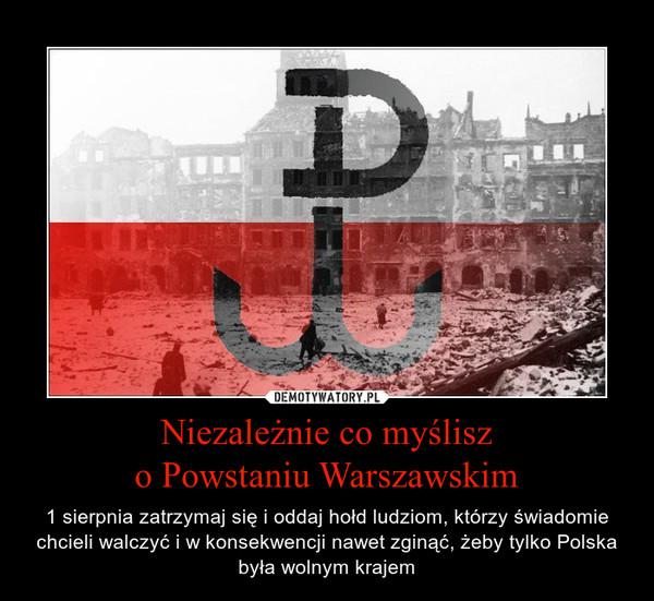 Niezależnie co myślisz o Powstaniu Warszawskim