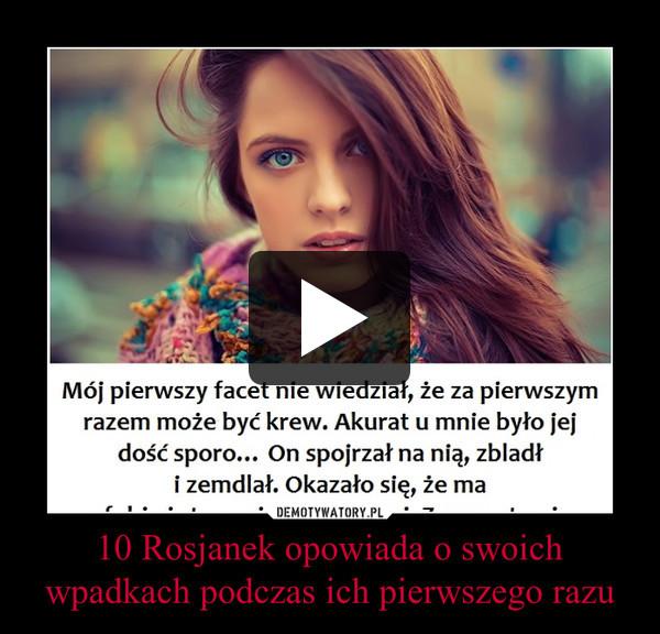 10 Rosjanek opowiada o swoich wpadkach podczas ich pierwszego razu –