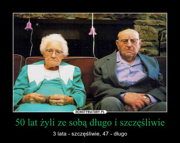 50 lat żyli ze sobą długo i szczęśliwie – 3 lata - szczęśliwie, 47 - długo