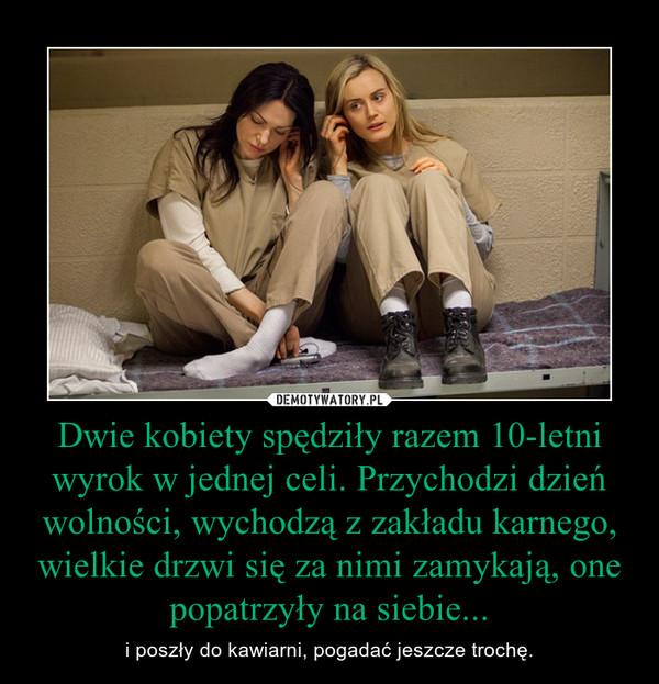 Dwie kobiety spędziły razem 10-letni wyrok w jednej celi. Przychodzi dzień wolności, wychodzą z zakładu karnego, wielkie drzwi się za nimi zamykają, one popatrzyły na siebie... – i poszły do kawiarni, pogadać jeszcze trochę.
