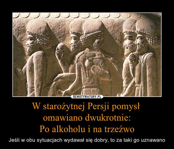 W starożytnej Persji pomysł omawiano dwukrotnie:Po alkoholu i na trzeźwo – Jeśli w obu sytuacjach wydawał się dobry, to za taki go uznawano http://faktopedia.pl/492134/