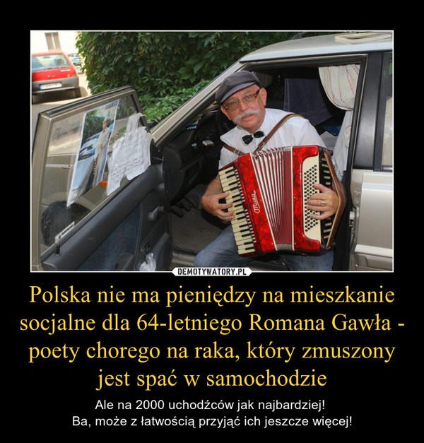 Polska nie ma pieniędzy na mieszkanie socjalne dla 64-letniego Romana Gawła - poety chorego na raka, który zmuszony jest spać w samochodzie – Ale na 2000 uchodźców jak najbardziej! Ba, może z łatwością przyjąć ich jeszcze więcej!