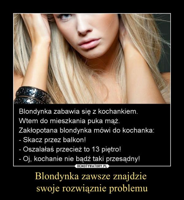 """Blondynka zawsze znajdzie swoje rozwiąznie problemu –  Blondynka zabawia się z kochankiem. Wtem do mieszkania puka mąż. Zakłopotana blondynka mówi do kochanka: - Skacz przez balkon! - Oszalałaś przecież to 13 piętro"""" - Oj, kochanie nie bądź taki przesądny"""""""