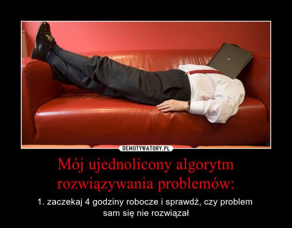 Mój ujednolicony algorytm rozwiązywania problemów: – 1. zaczekaj 4 godziny robocze i sprawdź, czy problem sam się nie rozwiązał