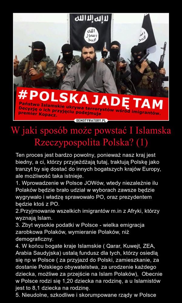 W jaki sposób może powstać I Islamska Rzeczypospolita Polska? (1) – Ten proces jest bardzo powolny, ponieważ nasz kraj jest biedny, a ci, którzy przyjeżdżają tutaj, traktują Polskę jako tranzyt by się dostać do innych bogatszych krajów Europy, ale możliwość taka istnieje.1. Wprowadzenie w Polsce JOWów, wtedy niezależnie ilu Polaków będzie brało udział w wyborach zawsze będzie wygrywało i władzę sprawowało PO, oraz prezydentem będzie ktoś z PO.2.Przyjmowanie wszelkich imigrantów m.in z Afryki, którzy wyznają Islam.3. Zbyt wysokie podatki w Polsce - wielka emigracja zarobkowa Polaków, wymieranie Polaków, niż demograficzny.4. W końcu bogate kraje Islamskie ( Qarar, Kuwejt, ZEA, Arabia Saudyjska) ustalą fundusz dla tych, którzy osiedlą się np w Polsce ( za przyjazd do Polski, zamieszkanie, za dostanie Polskiego obywatelstwa, za urodzenie każdego dziecka, możliwe za przejście na Islam Polaków),  Obecnie w Polsce rodzi się 1,20 dziecka na rodzinę, a u Islamistów jest to 8,1 dziecka na rodzinę.5. Nieudolne, szkodliwe i skorumpowane rządy w Polsce