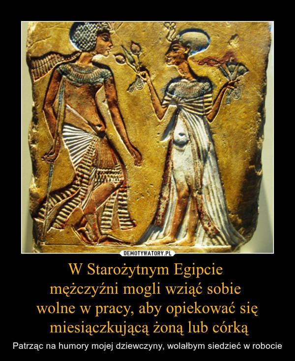 W Starożytnym Egipcie mężczyźni mogli wziąć sobie wolne w pracy, aby opiekować się miesiączkującą żoną lub córką – Patrząc na humory mojej dziewczyny, wolałbym siedzieć w robocie