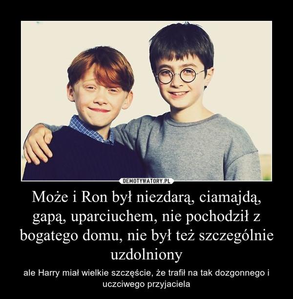 Może i Ron był niezdarą, ciamajdą, gapą, uparciuchem, nie pochodził z bogatego domu, nie był też szczególnie uzdolniony – ale Harry miał wielkie szczęście, że trafił na tak dozgonnego i uczciwego przyjaciela