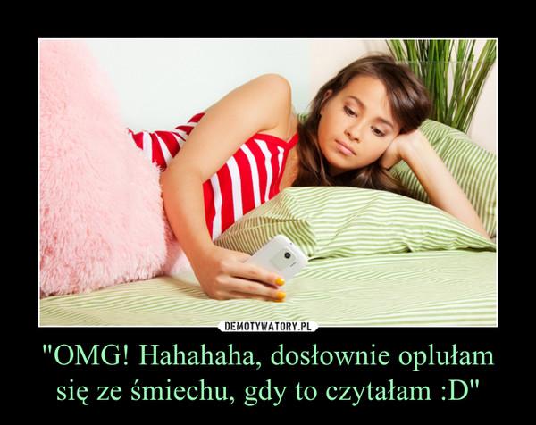 """""""OMG! Hahahaha, dosłownie oplułam się ze śmiechu, gdy to czytałam :D"""" –"""