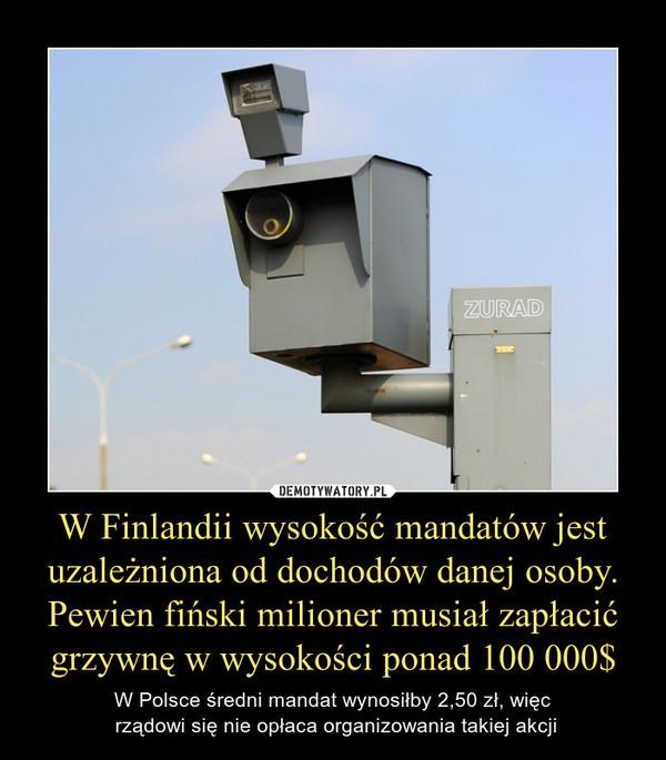 W Finlandii wysokość mandatów jest uzależniona od dochodów danej osoby. Pewien fiński milioner musiał zapłacić grzywnę w wysokości ponad 100 000$ – W Polsce średni mandat wynosiłby 2,50 zł, więc rządowi się nie opłaca organizowania takiej akcji