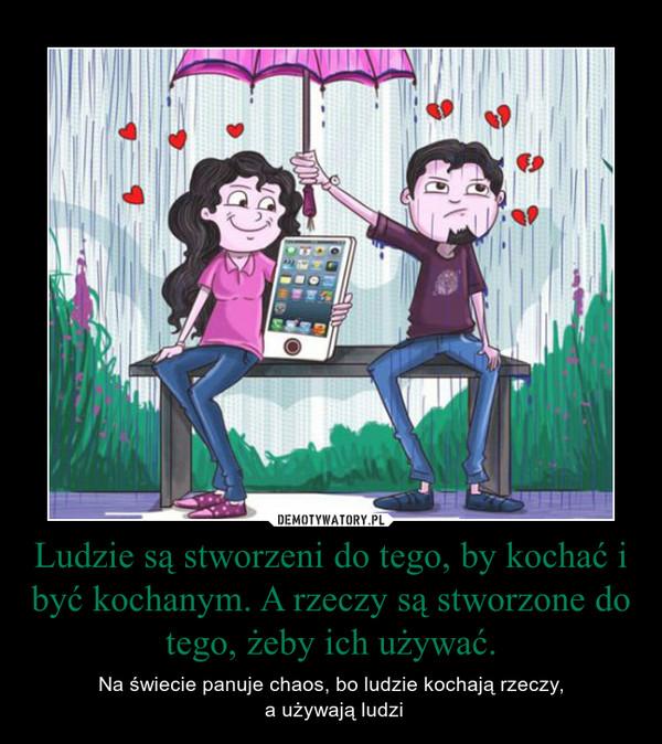 Ludzie są stworzeni do tego, by kochać i być kochanym. A rzeczy są stworzone do tego, żeby ich używać. – Na świecie panuje chaos, bo ludzie kochają rzeczy, a używają ludzi