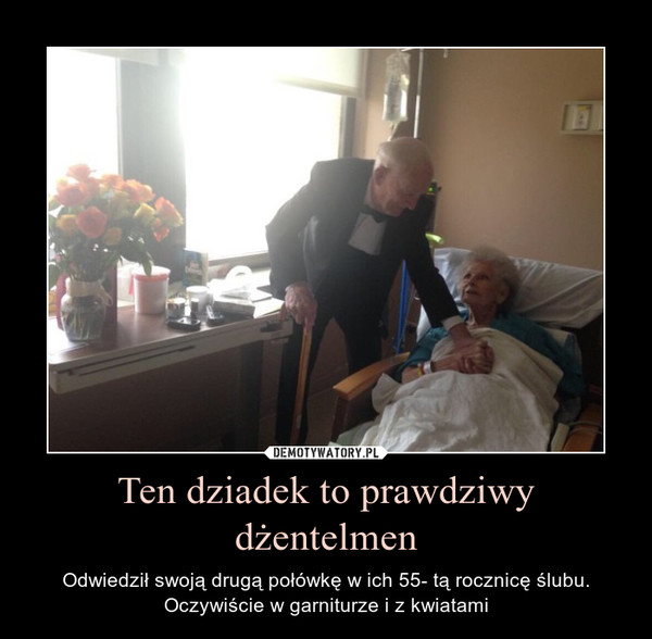 Ten dziadek to prawdziwy dżentelmen – Odwiedził swoją drugą połówkę w ich 55- tą rocznicę ślubu.Oczywiście w garniturze i z kwiatami