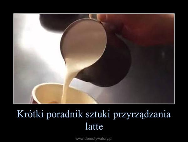 Krótki poradnik sztuki przyrządzania latte –