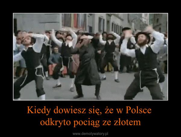 Kiedy dowiesz się, że w Polsce odkryto pociąg ze złotem –