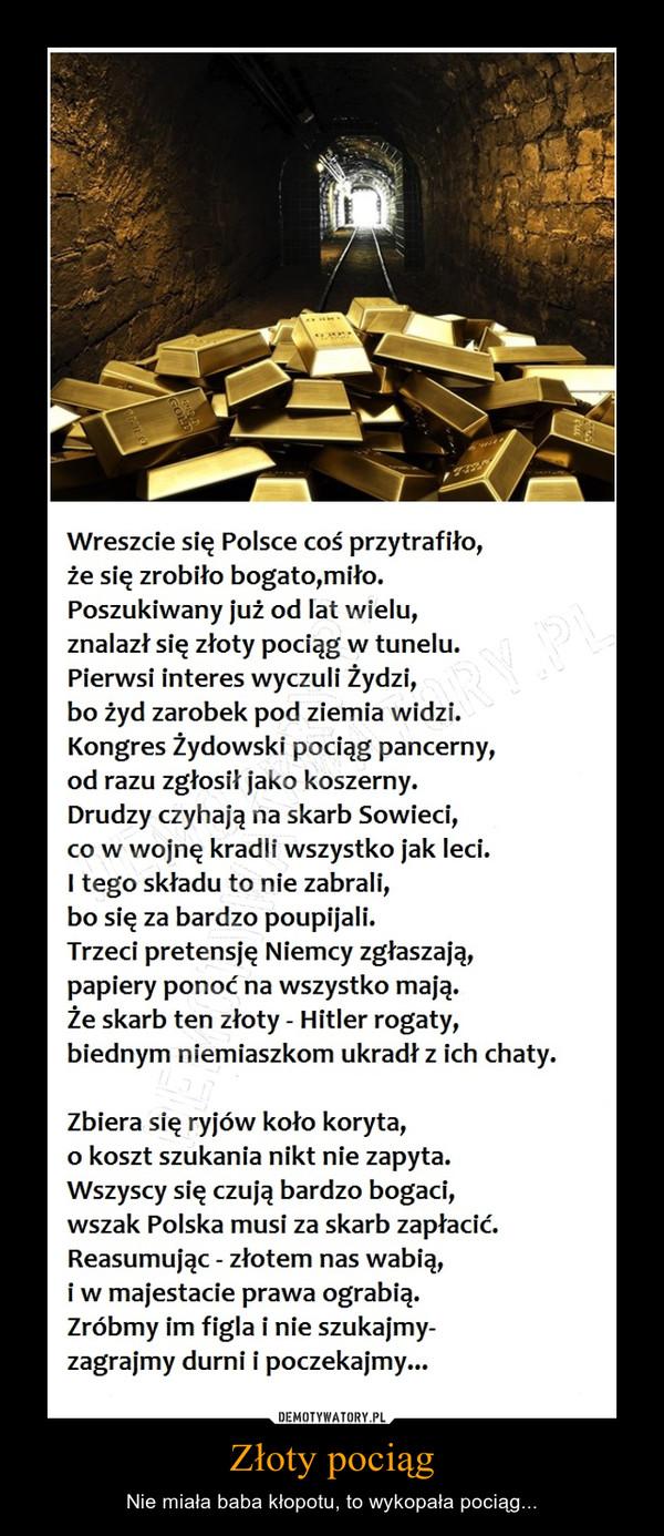 Złoty pociąg – Nie miała baba kłopotu, to wykopała pociąg... Wreszcie się Polsce coś przytrafiło, że się zrobiło bogato,miło. Poszukiwany już od lat wielu, znalazł się złoty pociąg w tunelu. Pierwsi interes wyczuli Żydzi, bo żyd zarobek pod ziemia widzi. Kongres Żydowski pociąg pancerny, od razu zgłosił jako koszerny. Drudzy czyhają na skarb Sowieci, co w wojnę kradli wszystko jak leci. I tego składu to nie zabrali, bo się za bardzo poupijali. Trzeci pretensję Niemcy zgłaszają, papiery ponoć na wszystko mają. Że skarb ten złoty - Hitler rogaty, biednym niemiaszkom ukradł z ich chaty. Zbiera się ryjów koło koryta, o koszt szukania nikt nie zapyta. Wszyscy się czują bardzo bogaci, wszak Polska musi za skarb zapłacić. Reasumując - złotem nas wabią, i w majestacie prawa ograbią. Zróbmy im figla i nie szukajmy-zagrajmy durni i poczekajmy...