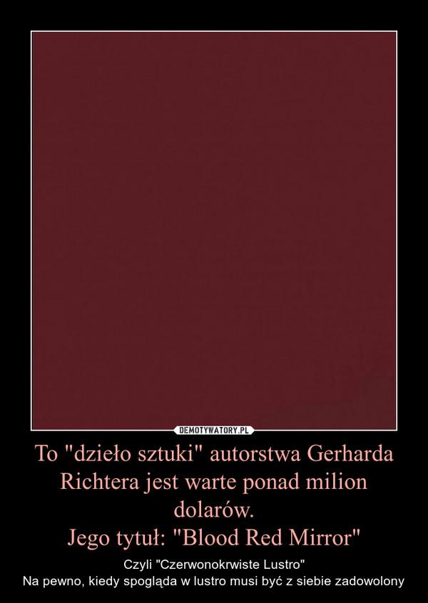 """To """"dzieło sztuki"""" autorstwa Gerharda Richtera jest warte ponad milion dolarów.Jego tytuł: """"Blood Red Mirror"""" – Czyli """"Czerwonokrwiste Lustro""""Na pewno, kiedy spogląda w lustro musi być z siebie zadowolony"""