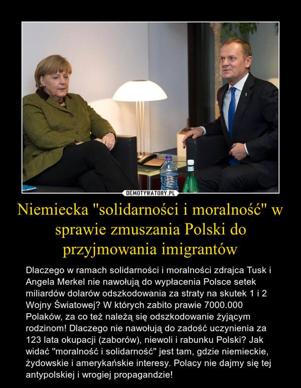 Niemiecka ''solidarności i moralność'' w sprawie zmuszania Polski do przyjmowania imigrantów – Dlaczego w ramach solidarności i moralności zdrajca Tusk i Angela Merkel nie nawołują do wypłacenia Polsce setek miliardów dolarów odszkodowania za straty na skutek 1 i 2 Wojny Światowej? W których zabito prawie 7000.000 Polaków, za co też należą się odszkodowanie żyjącym rodzinom! Dlaczego nie nawołują do zadość uczynienia za 123 lata okupacji (zaborów), niewoli i rabunku Polski? Jak widać ''moralność i solidarność'' jest tam, gdzie niemieckie, żydowskie i amerykańskie interesy. Polacy nie dajmy się tej antypolskiej i wrogiej propagandzie!