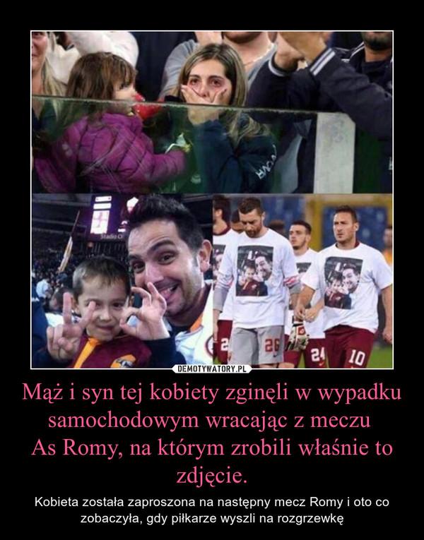 Mąż i syn tej kobiety zginęli w wypadku samochodowym wracając z meczu As Romy, na którym zrobili właśnie to zdjęcie. – Kobieta została zaproszona na następny mecz Romy i oto co zobaczyła, gdy piłkarze wyszli na rozgrzewkę