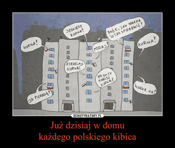 Już dzisiaj w domu każdego polskiego kibica –