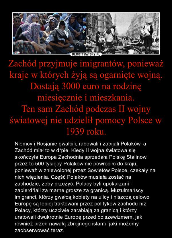 Zachód przyjmuje imigrantów, ponieważ kraje w których żyją są ogarnięte wojną. Dostają 3000 euro na rodzinę miesięcznie i mieszkania.Ten sam Zachód podczas II wojny światowej nie udzielił pomocy Polsce w 1939 roku. – Niemcy i Rosjanie gwałcili, rabowali i zabijali Polaków, a Zachód miał to w d*pie. Kiedy II wojna światowa się skończyła Europa Zachodnia sprzedała Polskę Stalinowi przez to 500 tysięcy Polaków nie powróciło do kraju, ponieważ w zniewolonej przez Sowietów Polsce, czekały na nich więzienia. Część Polaków musiała zostać na zachodzie, żeby przeżyć. Polacy byli upokarzani i zapierd*lali za marne grosze za granicą. Muzułmańscy imigranci, którzy gwałcą kobiety na ulicy i niszczą celowo Europę są lepiej traktowani przez polityków zachodu niż Polacy, którzy uczciwie zarabiają za granicą i którzy uratowali dwukrotnie Europę przed bolszewizmem, jak również przed nawałą zbrojnego islamu jaki możemy zaobserwować teraz.