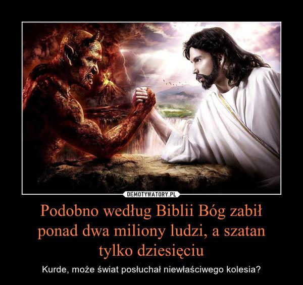 Podobno według Biblii Bóg zabił ponad dwa miliony ludzi, a szatan tylko dziesięciu – Kurde, może świat posłuchał niewłaściwego kolesia?