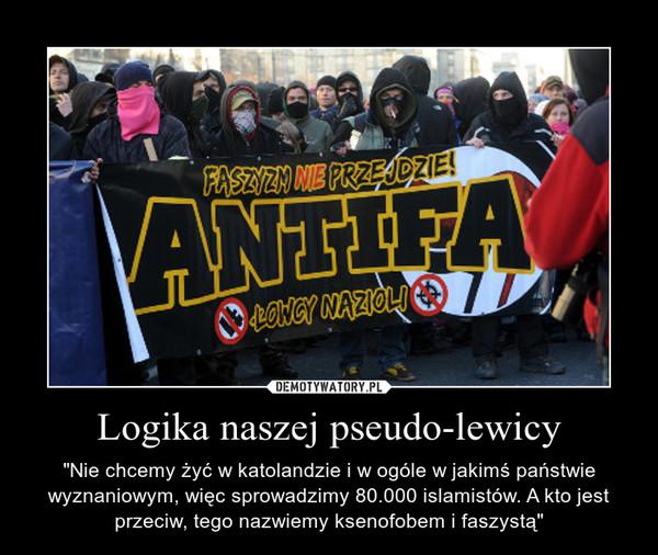 """Logika naszej pseudo-lewicy – """"Nie chcemy żyć w katolandzie i w ogóle w jakimś państwie wyznaniowym, więc sprowadzimy 80.000 islamistów. A kto jest przeciw, tego nazwiemy ksenofobem i faszystą"""""""