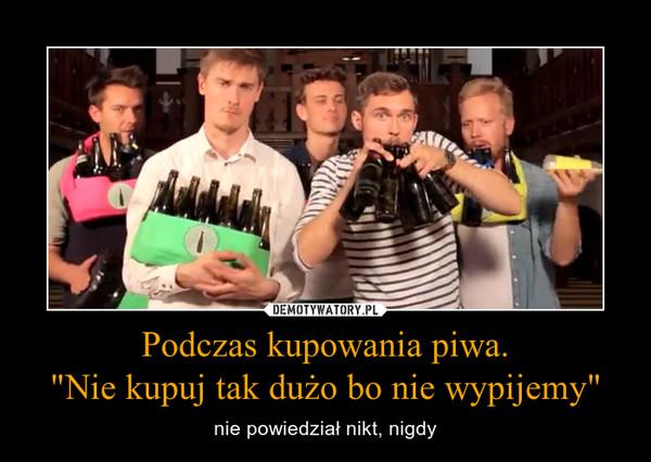 """Podczas kupowania piwa.""""Nie kupuj tak dużo bo nie wypijemy"""" – nie powiedział nikt, nigdy"""
