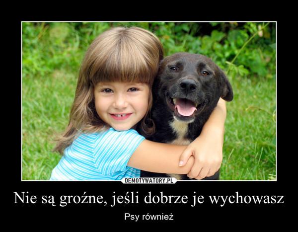 Nie są groźne, jeśli dobrze je wychowasz – Psy również