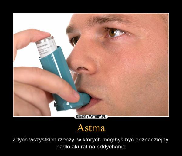 Astma – Z tych wszystkich rzeczy, w których mógłbyś być beznadziejny,padło akurat na oddychanie