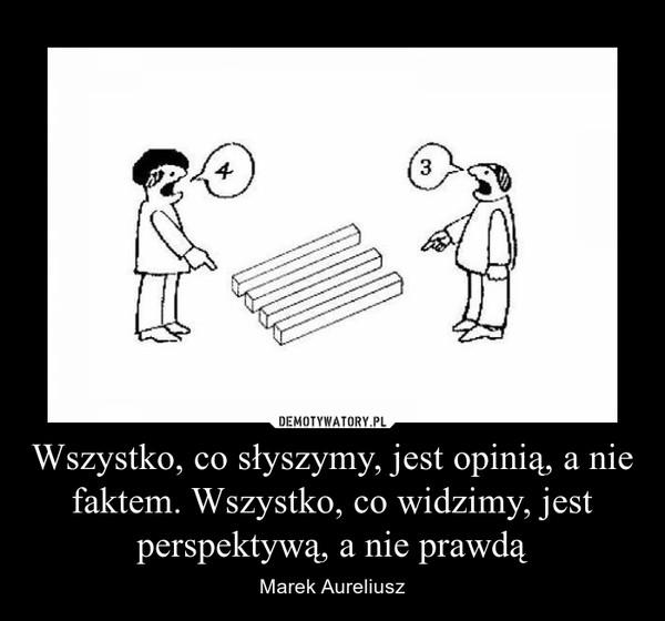 Wszystko, co słyszymy, jest opinią, a nie faktem. Wszystko, co widzimy, jest perspektywą, a nie prawdą – Marek Aureliusz