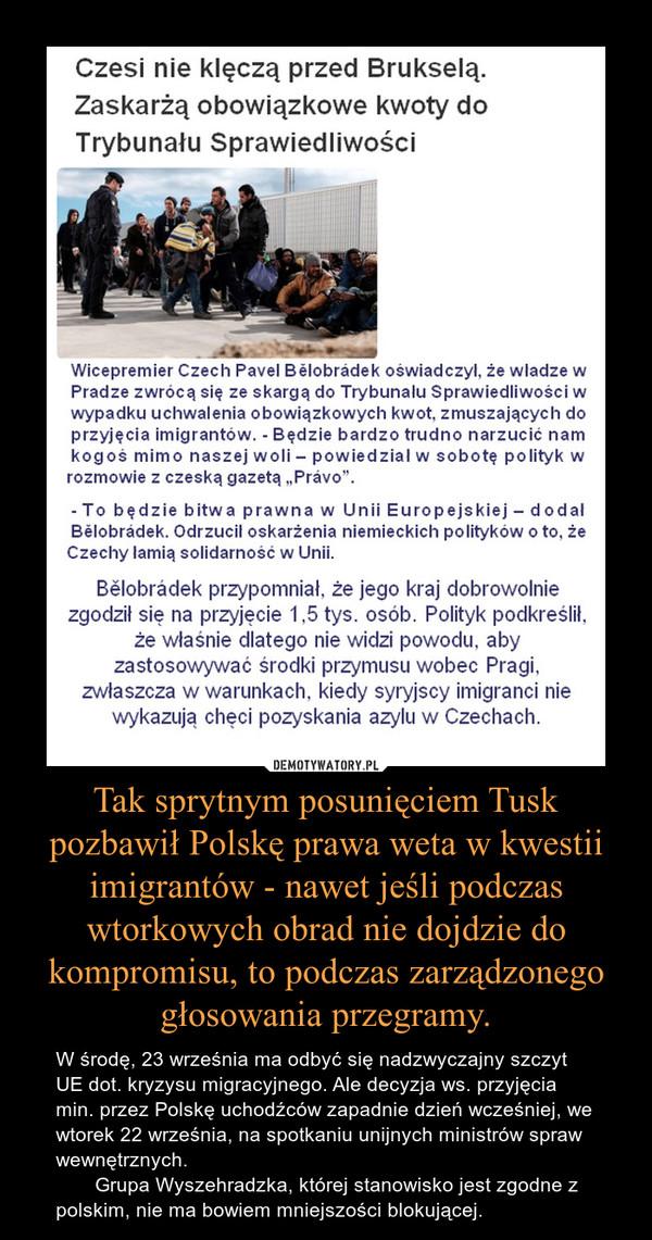 Tak sprytnym posunięciem Tusk pozbawił Polskę prawa weta w kwestii imigrantów - nawet jeśli podczas wtorkowych obrad nie dojdzie do kompromisu, to podczas zarządzonego głosowania przegramy. – W środę, 23 września ma odbyć się nadzwyczajny szczyt UE dot. kryzysu migracyjnego. Ale decyzja ws. przyjęcia min. przez Polskę uchodźców zapadnie dzień wcześniej, we wtorek 22 września, na spotkaniu unijnych ministrów spraw wewnętrznych.       Grupa Wyszehradzka, której stanowisko jest zgodne z polskim, nie ma bowiem mniejszości blokującej.