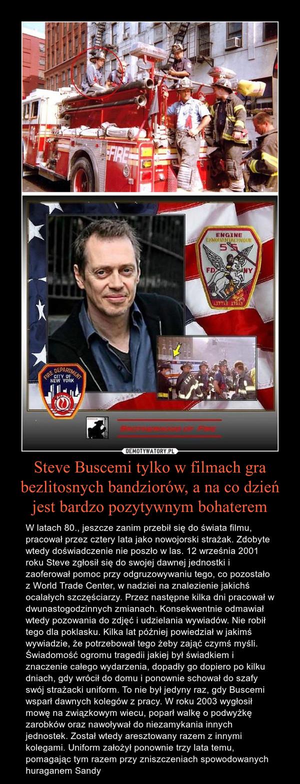 Steve Buscemi tylko w filmach gra bezlitosnych bandziorów, a na co dzień jest bardzo pozytywnym bohaterem – W latach 80., jeszcze zanim przebił się do świata filmu, pracował przez cztery lata jako nowojorski strażak. Zdobyte wtedy doświadczenie nie poszło w las. 12 września 2001 roku Steve zgłosił się do swojej dawnej jednostki i zaoferował pomoc przy odgruzowywaniu tego, co pozostało z World Trade Center, w nadziei na znalezienie jakichś ocalałych szczęściarzy. Przez następne kilka dni pracował w dwunastogodzinnych zmianach. Konsekwentnie odmawiał wtedy pozowania do zdjęć i udzielania wywiadów. Nie robił tego dla poklasku. Kilka lat później powiedział w jakimś wywiadzie, że potrzebował tego żeby zająć czymś myśli. Świadomość ogromu tragedii jakiej był świadkiem i znaczenie całego wydarzenia, dopadły go dopiero po kilku dniach, gdy wrócił do domu i ponownie schował do szafy swój strażacki uniform. To nie był jedyny raz, gdy Buscemi wsparł dawnych kolegów z pracy. W roku 2003 wygłosił mowę na związkowym wiecu, poparł walkę o podwyżkę zarobków oraz nawoływał do niezamykania innych jednostek. Został wtedy aresztowany razem z innymi kolegami. Uniform założył ponownie trzy lata temu, pomagając tym razem przy zniszczeniach spowodowanych huraganem Sandy