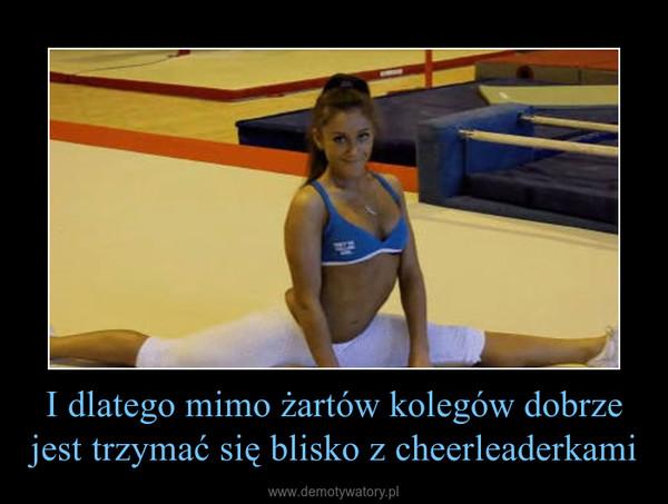 I dlatego mimo żartów kolegów dobrze jest trzymać się blisko z cheerleaderkami –