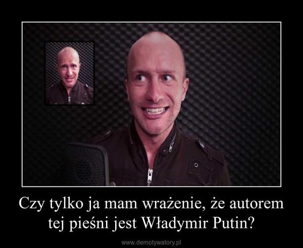 Czy tylko ja mam wrażenie, że autorem tej pieśni jest Władymir Putin? –