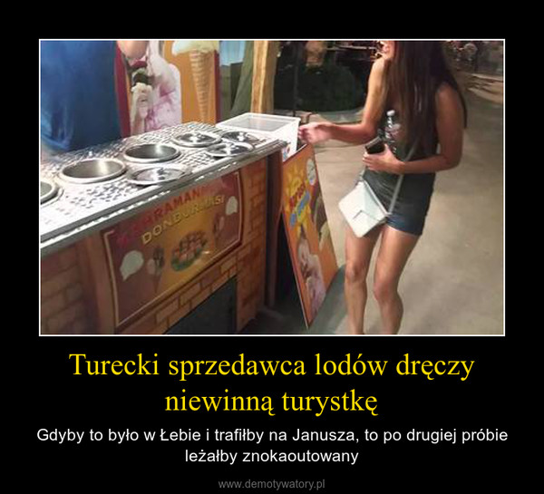 Turecki sprzedawca lodów dręczy niewinną turystkę – Gdyby to było w Łebie i trafiłby na Janusza, to po drugiej próbie leżałby znokaoutowany