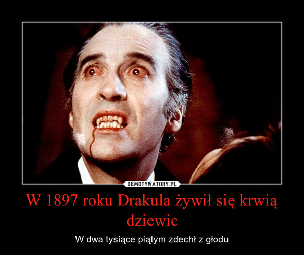 W 1897 roku Drakula żywił się krwią dziewic – W dwa tysiące piątym zdechł z głodu