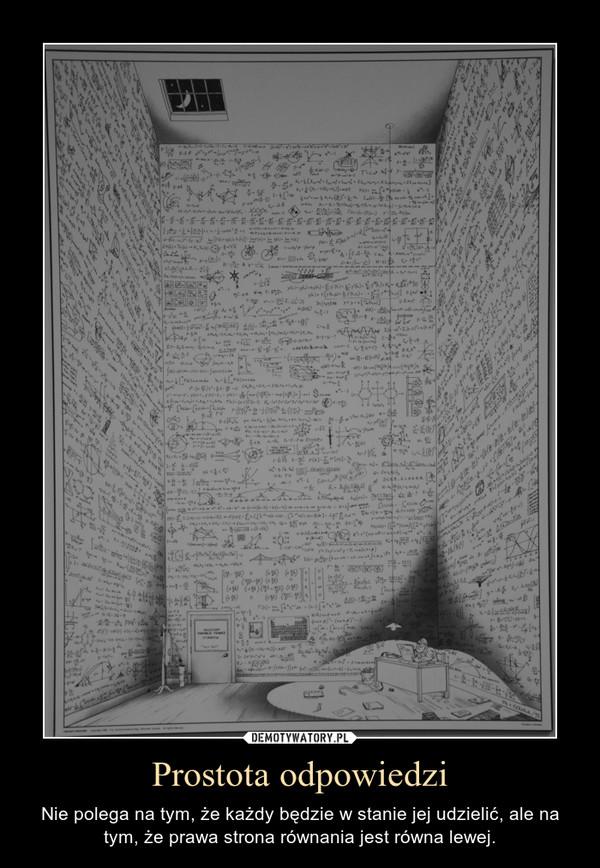 Prostota odpowiedzi – Nie polega na tym, że każdy będzie w stanie jej udzielić, ale na tym, że prawa strona równania jest równa lewej.