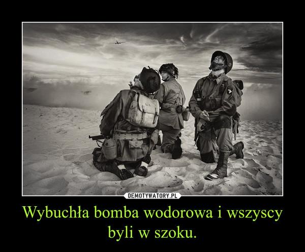 Wybuchła bomba wodorowa i wszyscy byli w szoku. –