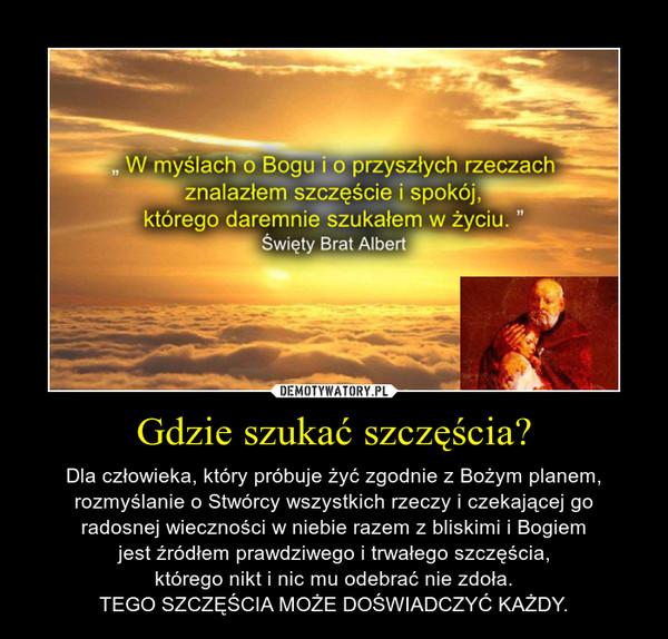 Gdzie szukać szczęścia? – Dla człowieka, który próbuje żyć zgodnie z Bożym planem,rozmyślanie o Stwórcy wszystkich rzeczy i czekającej goradosnej wieczności w niebie razem z bliskimi i Bogiemjest źródłem prawdziwego i trwałego szczęścia,którego nikt i nic mu odebrać nie zdoła.TEGO SZCZĘŚCIA MOŻE DOŚWIADCZYĆ KAŻDY.