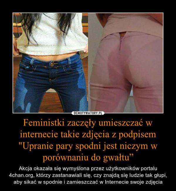 """Feministki zaczęły umieszczać w internecie takie zdjęcia z podpisem """"Upranie pary spodni jest niczym w porównaniu do gwałtu"""" – Akcja okazała się wymyślona przez użytkowników portalu 4chan.org, którzy zastanawiali się, czy znajdą się ludzie tak głupi, aby sikać w spodnie i zamieszczać w Internecie swoje zdjęcia"""