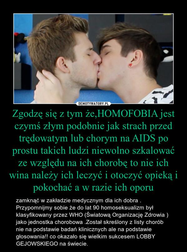 Zgodzę się z tym że,HOMOFOBIA jest czymś złym podobnie jak strach przed trędowatym lub chorym na AIDS po prostu takich ludzi niewolno szkalować ze względu na ich chorobę to nie ich wina należy ich leczyć i otoczyć opieką i pokochać a w razie ich oporu – zamknąć w zakładzie medycznym dla ich dobra .Przypomnijmy sobie że do lat 90 homoseksualizm był klasyfikowany przez WHO (Światową Organizację Zdrowia ) jako jednostka chorobowa .Został skreślony z listy chorób nie na podstawie badań klinicznych ale na podstawie głosowania!! co okazało się wielkim sukcesem LOBBY GEJOWSKIEGO na świecie.