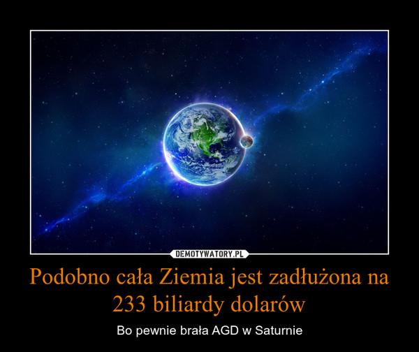 Podobno cała Ziemia jest zadłużona na 233 biliardy dolarów – Bo pewnie brała AGD w Saturnie