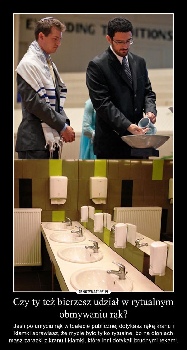 Czy ty też bierzesz udział w rytualnym obmywaniu rąk? – Jeśli po umyciu rąk w toalecie publicznej dotykasz ręką kranu i klamki sprawiasz, że mycie było tylko rytualne, bo na dłoniach masz zarazki z kranu i klamki, które inni dotykali brudnymi rękami.