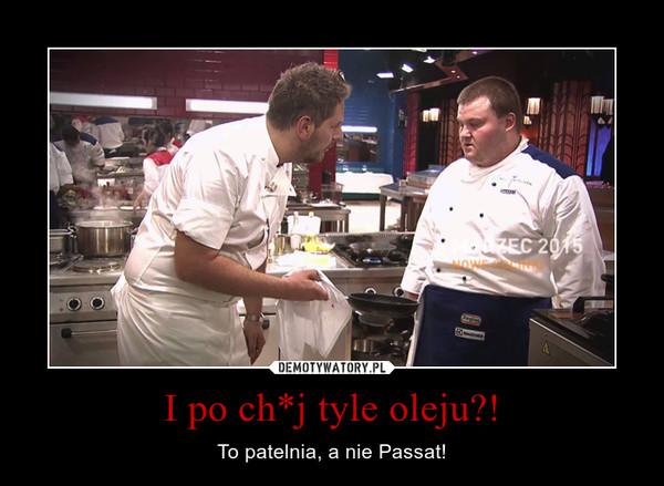 I po ch*j tyle oleju?! – To patelnia, a nie Passat!